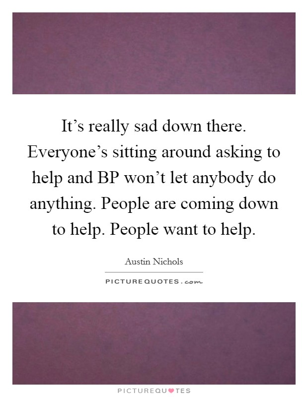 It's really sad down there. Everyone's sitting around asking to help and BP won't let anybody do anything. People are coming down to help. People want to help Picture Quote #1