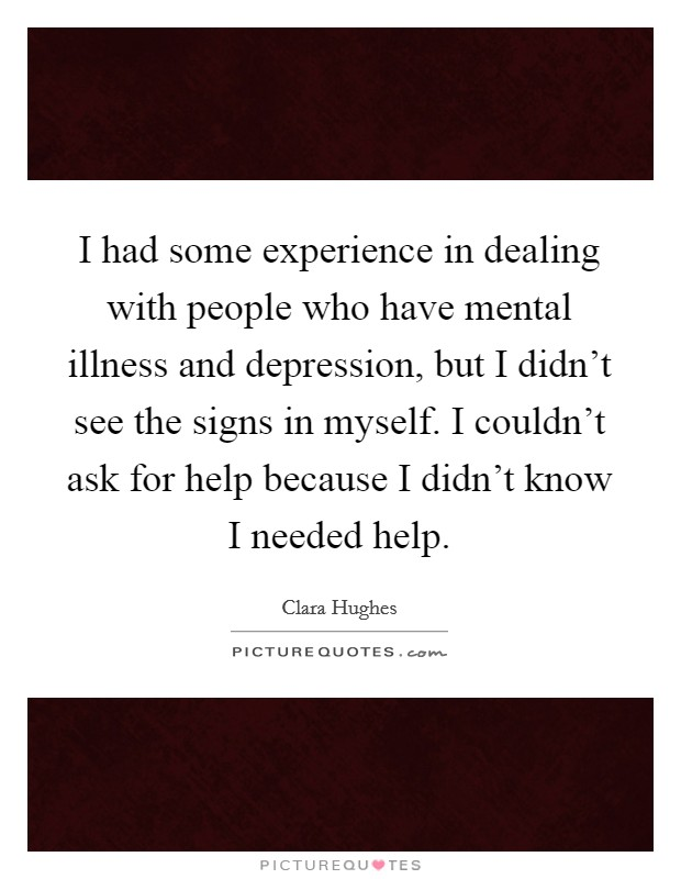 I had some experience in dealing with people who have mental illness and depression, but I didn't see the signs in myself. I couldn't ask for help because I didn't know I needed help Picture Quote #1