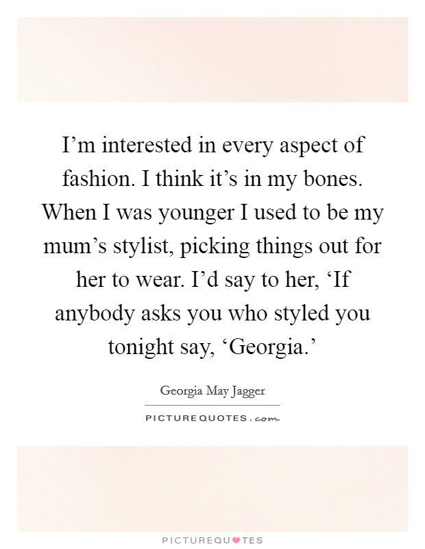I'm interested in every aspect of fashion. I think it's in my bones. When I was younger I used to be my mum's stylist, picking things out for her to wear. I'd say to her, 'If anybody asks you who styled you tonight say, 'Georgia.' Picture Quote #1