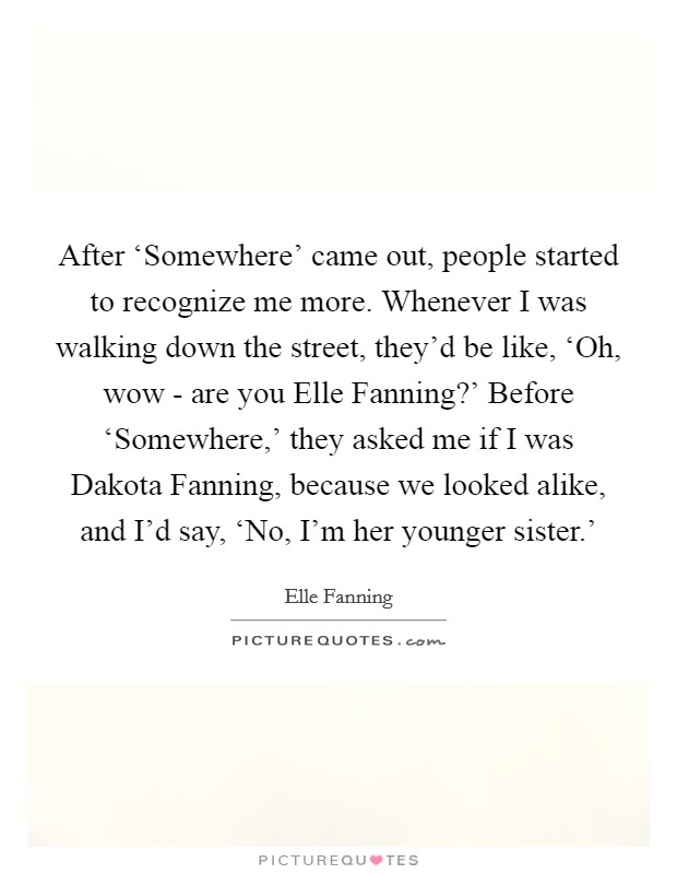 After 'Somewhere' came out, people started to recognize me more. Whenever I was walking down the street, they'd be like, 'Oh, wow - are you Elle Fanning?' Before 'Somewhere,' they asked me if I was Dakota Fanning, because we looked alike, and I'd say, 'No, I'm her younger sister.' Picture Quote #1