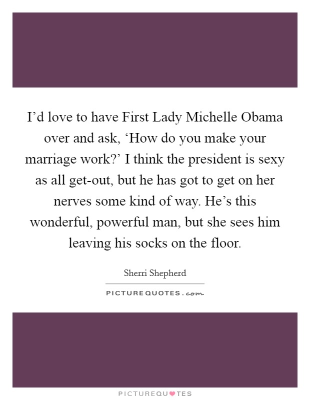 I'd love to have First Lady Michelle Obama over and ask, 'How do you make your marriage work?' I think the president is sexy as all get-out, but he has got to get on her nerves some kind of way. He's this wonderful, powerful man, but she sees him leaving his socks on the floor Picture Quote #1