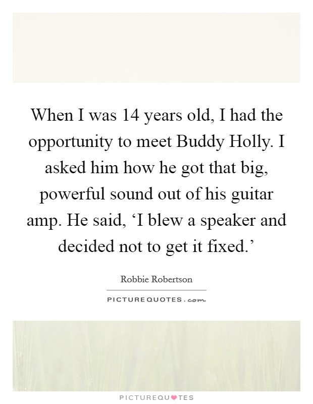 When I was 14 years old, I had the opportunity to meet Buddy Holly. I asked him how he got that big, powerful sound out of his guitar amp. He said, 'I blew a speaker and decided not to get it fixed.' Picture Quote #1