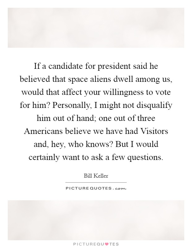 If a candidate for president said he believed that space aliens dwell among us, would that affect your willingness to vote for him? Personally, I might not disqualify him out of hand; one out of three Americans believe we have had Visitors and, hey, who knows? But I would certainly want to ask a few questions. Picture Quote #1