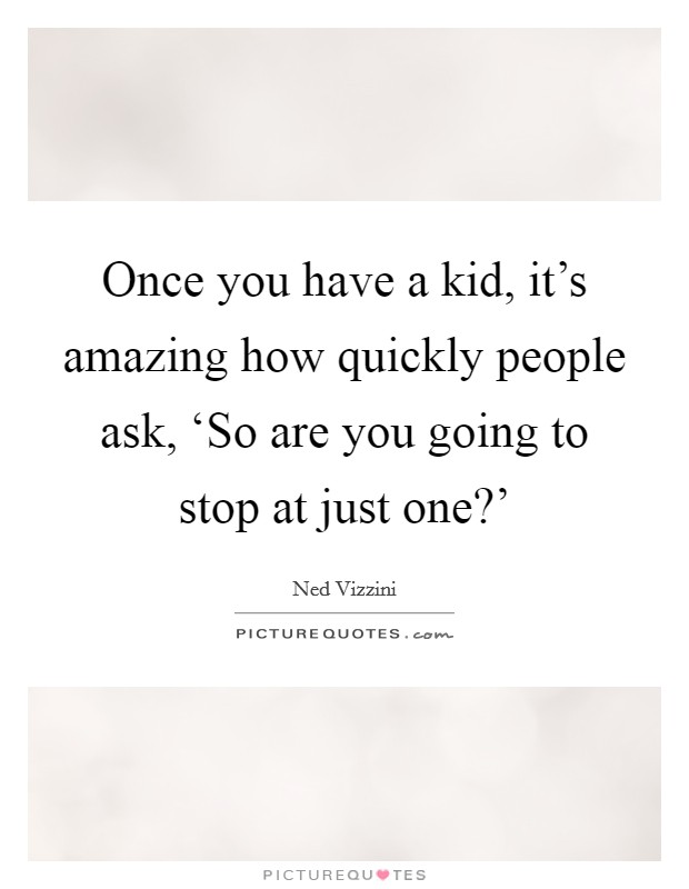 Once you have a kid, it's amazing how quickly people ask, 'So are you going to stop at just one?' Picture Quote #1