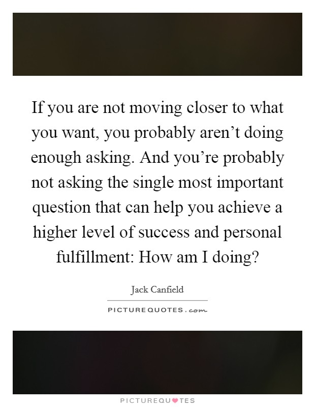 If you are not moving closer to what you want, you probably aren't doing enough asking. And you're probably not asking the single most important question that can help you achieve a higher level of success and personal fulfillment: How am I doing? Picture Quote #1