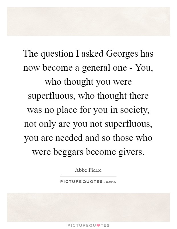 The question I asked Georges has now become a general one - You, who thought you were superfluous, who thought there was no place for you in society, not only are you not superfluous, you are needed and so those who were beggars become givers Picture Quote #1