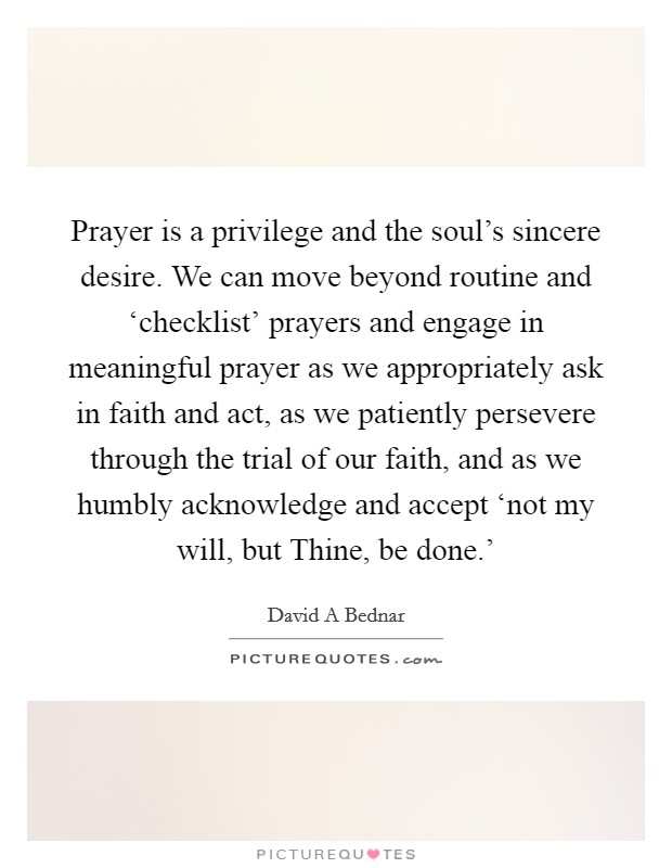 Prayer is a privilege and the soul's sincere desire. We can move beyond routine and 'checklist' prayers and engage in meaningful prayer as we appropriately ask in faith and act, as we patiently persevere through the trial of our faith, and as we humbly acknowledge and accept 'not my will, but Thine, be done.' Picture Quote #1