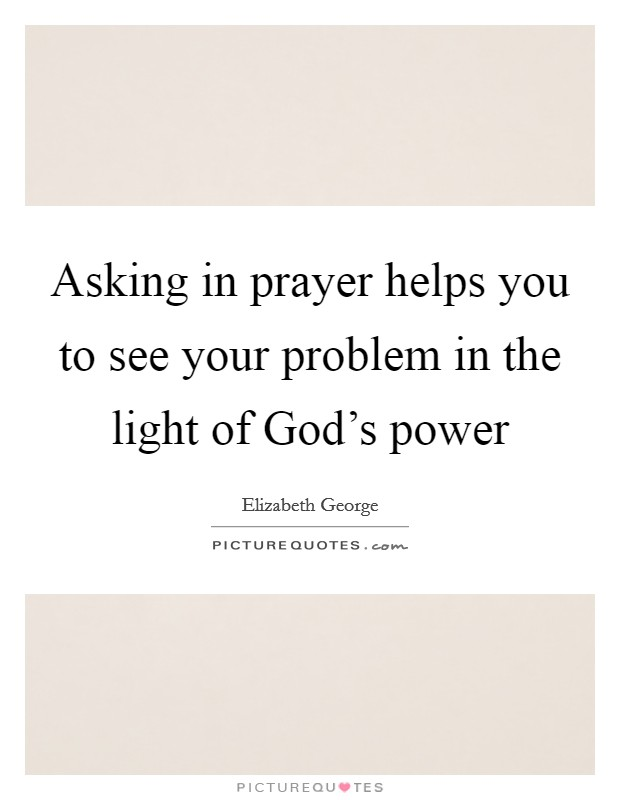 Asking in prayer helps you to see your problem in the light of God's power Picture Quote #1
