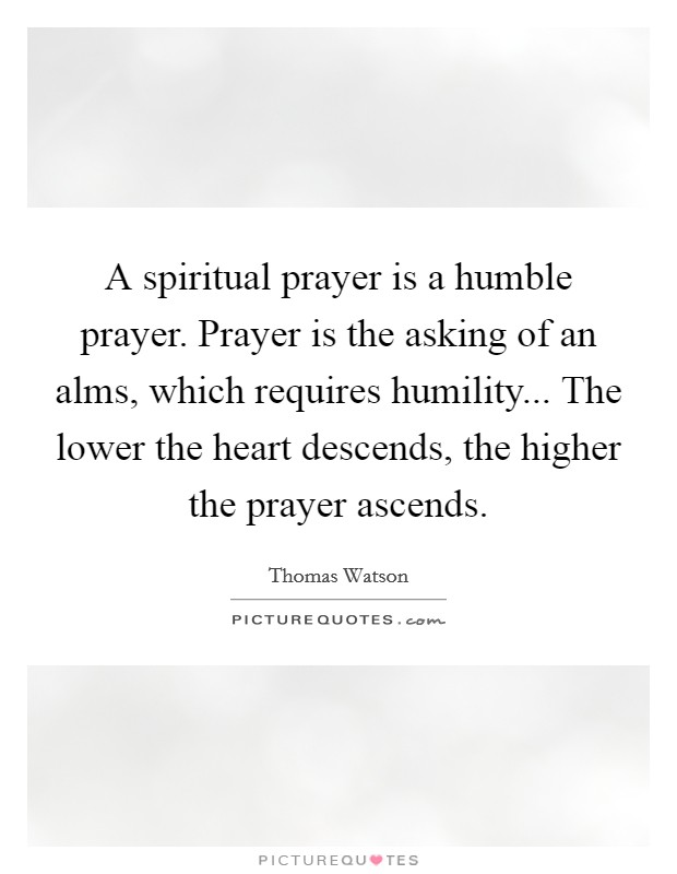 A spiritual prayer is a humble prayer. Prayer is the asking of an alms, which requires humility... The lower the heart descends, the higher the prayer ascends Picture Quote #1