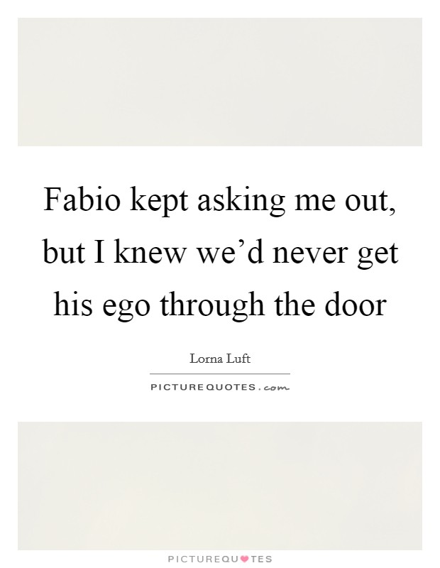 Fabio kept asking me out, but I knew we'd never get his ego through the door Picture Quote #1