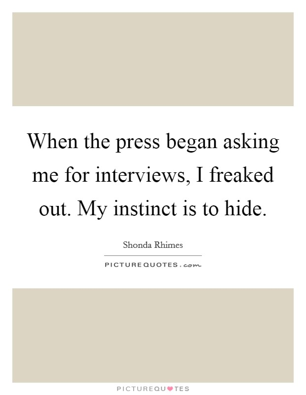 When the press began asking me for interviews, I freaked out. My instinct is to hide Picture Quote #1