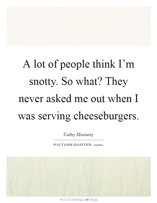 A lot of people think I'm snotty. So what? They never asked me out when I was serving cheeseburgers Picture Quote #1