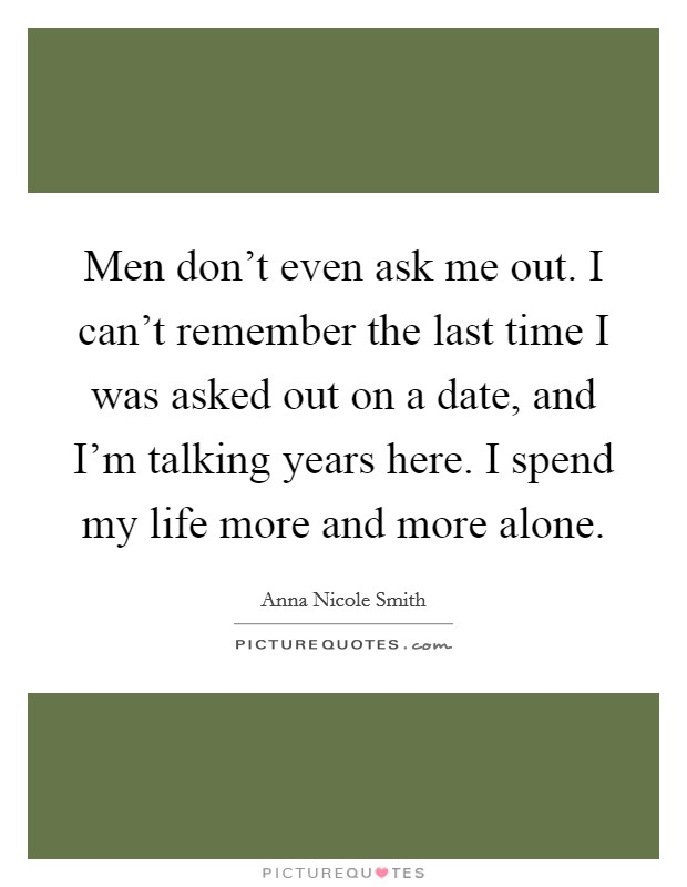 Men don't even ask me out. I can't remember the last time I was asked out on a date, and I'm talking years here. I spend my life more and more alone Picture Quote #1
