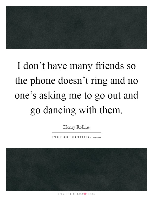 I don't have many friends so the phone doesn't ring and no one's asking me to go out and go dancing with them Picture Quote #1