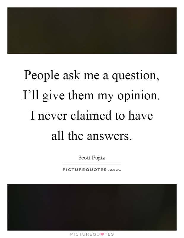 People ask me a question, I'll give them my opinion. I never claimed to have all the answers Picture Quote #1