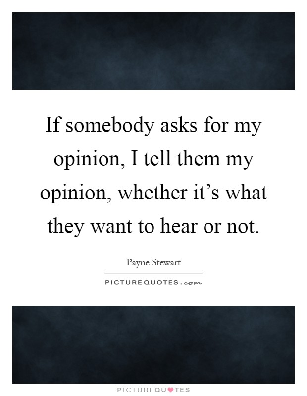 If somebody asks for my opinion, I tell them my opinion, whether it's what they want to hear or not Picture Quote #1