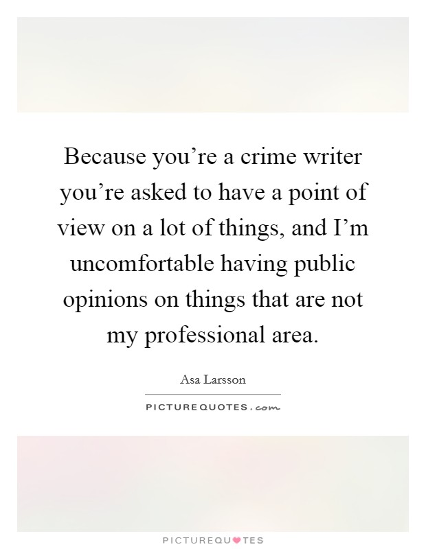 Because you're a crime writer you're asked to have a point of view on a lot of things, and I'm uncomfortable having public opinions on things that are not my professional area Picture Quote #1