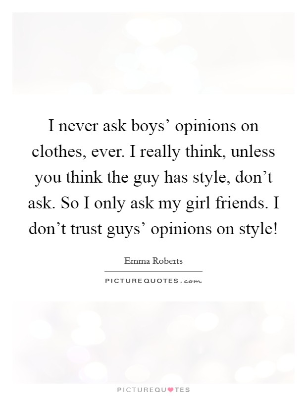 I never ask boys' opinions on clothes, ever. I really think, unless you think the guy has style, don't ask. So I only ask my girl friends. I don't trust guys' opinions on style! Picture Quote #1