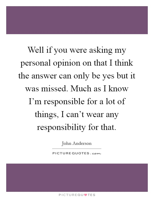 Well if you were asking my personal opinion on that I think the answer can only be yes but it was missed. Much as I know I'm responsible for a lot of things, I can't wear any responsibility for that Picture Quote #1
