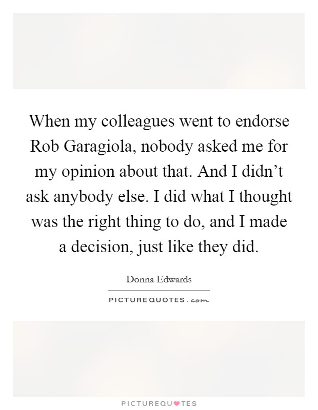 When my colleagues went to endorse Rob Garagiola, nobody asked me for my opinion about that. And I didn't ask anybody else. I did what I thought was the right thing to do, and I made a decision, just like they did. Picture Quote #1