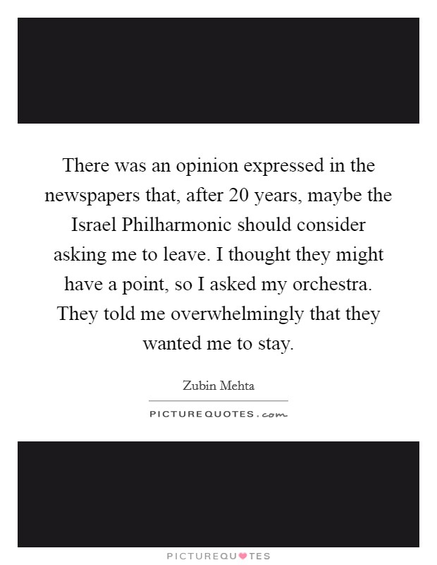 There was an opinion expressed in the newspapers that, after 20 years, maybe the Israel Philharmonic should consider asking me to leave. I thought they might have a point, so I asked my orchestra. They told me overwhelmingly that they wanted me to stay Picture Quote #1