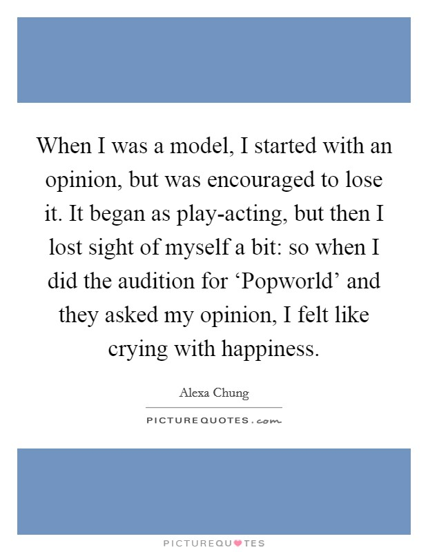 When I was a model, I started with an opinion, but was encouraged to lose it. It began as play-acting, but then I lost sight of myself a bit: so when I did the audition for 'Popworld' and they asked my opinion, I felt like crying with happiness. Picture Quote #1