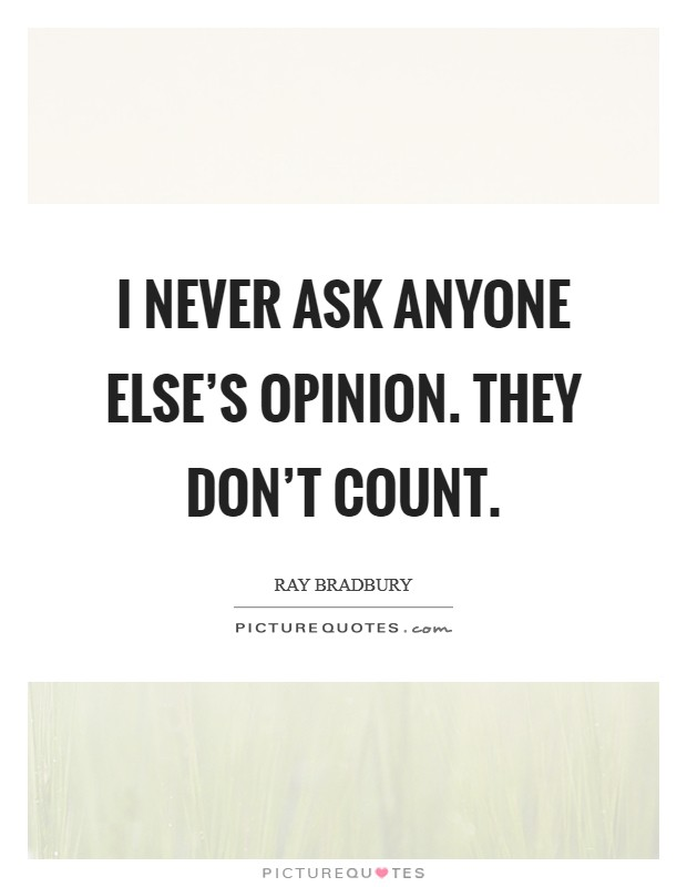 I never ask anyone else's opinion. They don't count Picture Quote #1