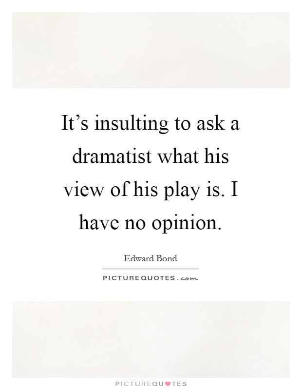 It's insulting to ask a dramatist what his view of his play is. I have no opinion Picture Quote #1