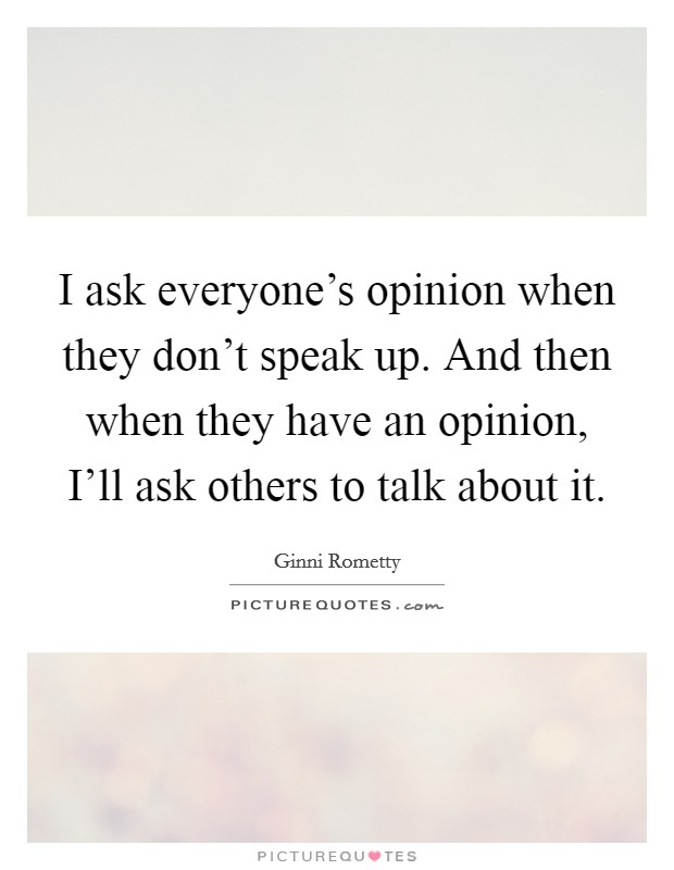 I ask everyone's opinion when they don't speak up. And then when they have an opinion, I'll ask others to talk about it Picture Quote #1