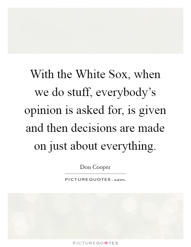 With the White Sox, when we do stuff, everybody's opinion is asked for, is given and then decisions are made on just about everything Picture Quote #1