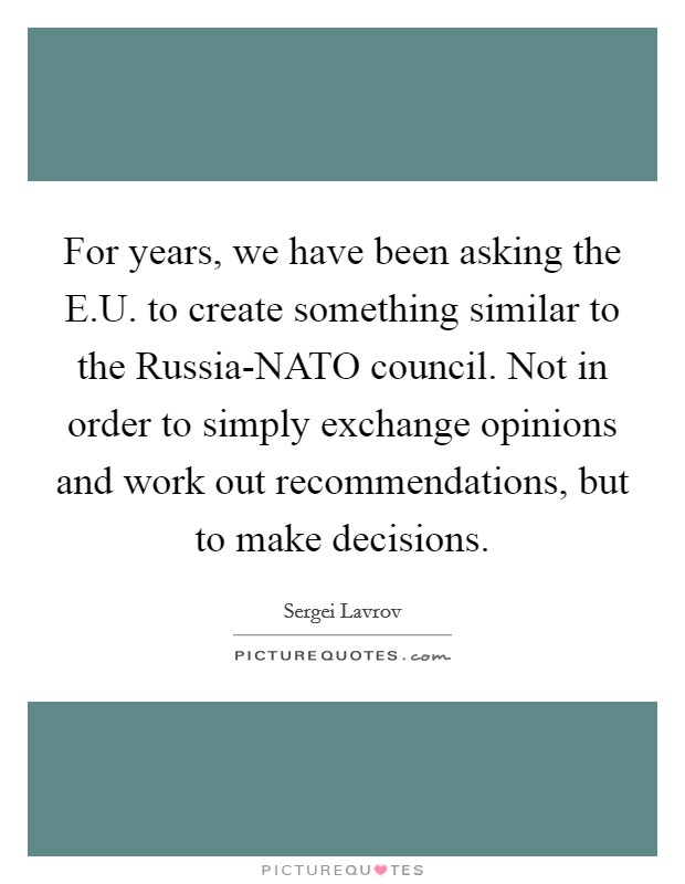 For years, we have been asking the E.U. to create something similar to the Russia-NATO council. Not in order to simply exchange opinions and work out recommendations, but to make decisions Picture Quote #1