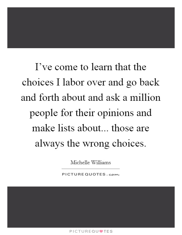 I've come to learn that the choices I labor over and go back and forth about and ask a million people for their opinions and make lists about... those are always the wrong choices Picture Quote #1