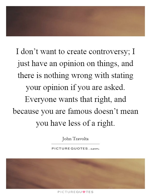 I don't want to create controversy; I just have an opinion on things, and there is nothing wrong with stating your opinion if you are asked. Everyone wants that right, and because you are famous doesn't mean you have less of a right Picture Quote #1