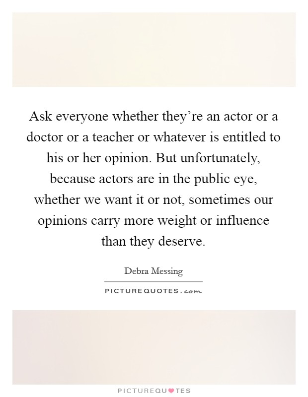 Ask everyone whether they're an actor or a doctor or a teacher or whatever is entitled to his or her opinion. But unfortunately, because actors are in the public eye, whether we want it or not, sometimes our opinions carry more weight or influence than they deserve Picture Quote #1