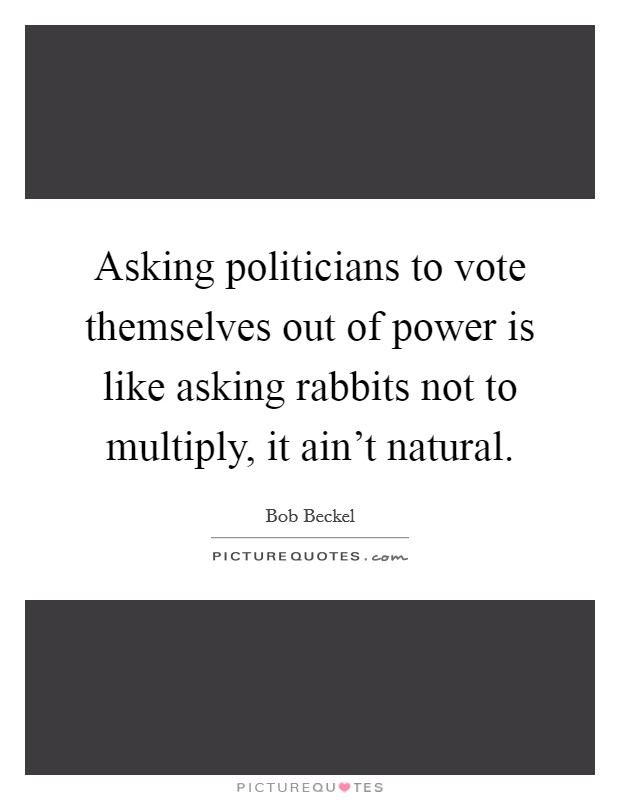 Asking politicians to vote themselves out of power is like asking rabbits not to multiply, it ain't natural Picture Quote #1