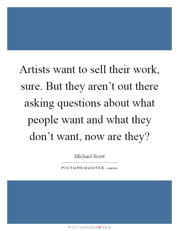 Artists want to sell their work, sure. But they aren't out there asking questions about what people want and what they don't want, now are they? Picture Quote #1