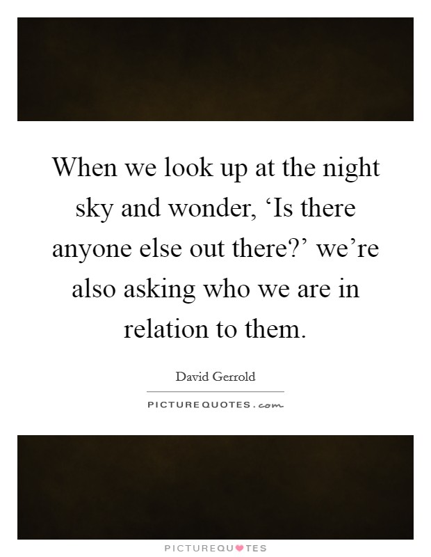 When we look up at the night sky and wonder, 'Is there anyone else out there?' we're also asking who we are in relation to them Picture Quote #1