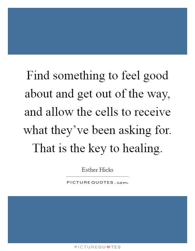 Find something to feel good about and get out of the way, and allow the cells to receive what they've been asking for. That is the key to healing Picture Quote #1