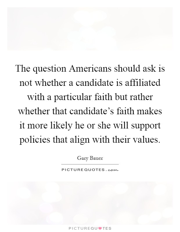 The question Americans should ask is not whether a candidate is affiliated with a particular faith but rather whether that candidate's faith makes it more likely he or she will support policies that align with their values Picture Quote #1
