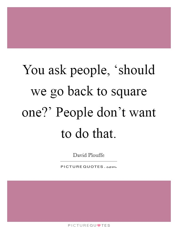 You ask people, 'should we go back to square one?' People don't want to do that Picture Quote #1
