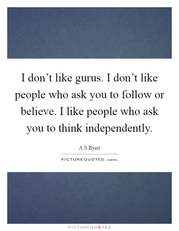 I don't like gurus. I don't like people who ask you to follow or believe. I like people who ask you to think independently Picture Quote #1