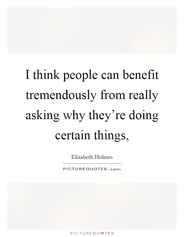 I think people can benefit tremendously from really asking why they're doing certain things, Picture Quote #1