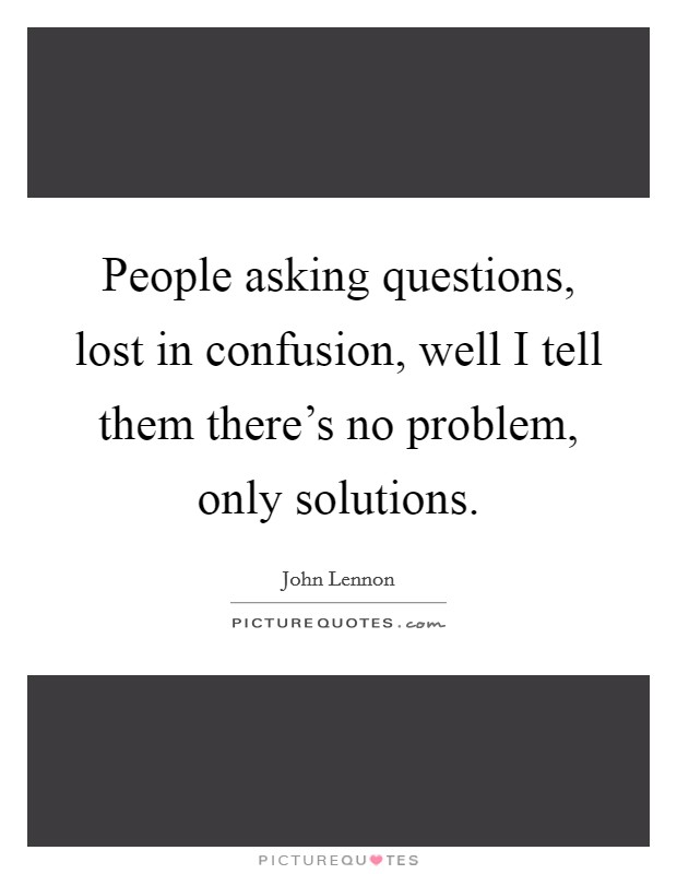 People asking questions, lost in confusion, well I tell them there's no problem, only solutions Picture Quote #1