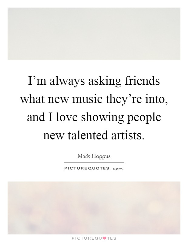 I'm always asking friends what new music they're into, and I love showing people new talented artists Picture Quote #1