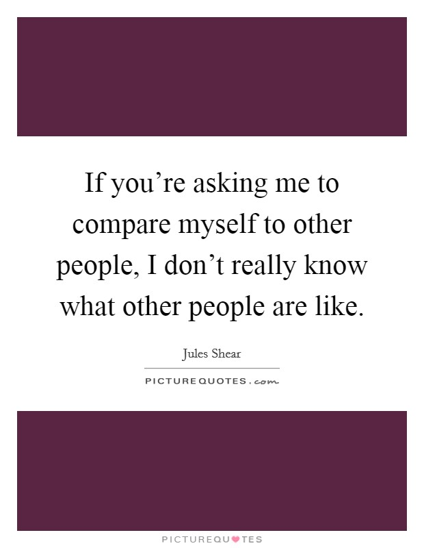 If you're asking me to compare myself to other people, I don't really know what other people are like Picture Quote #1