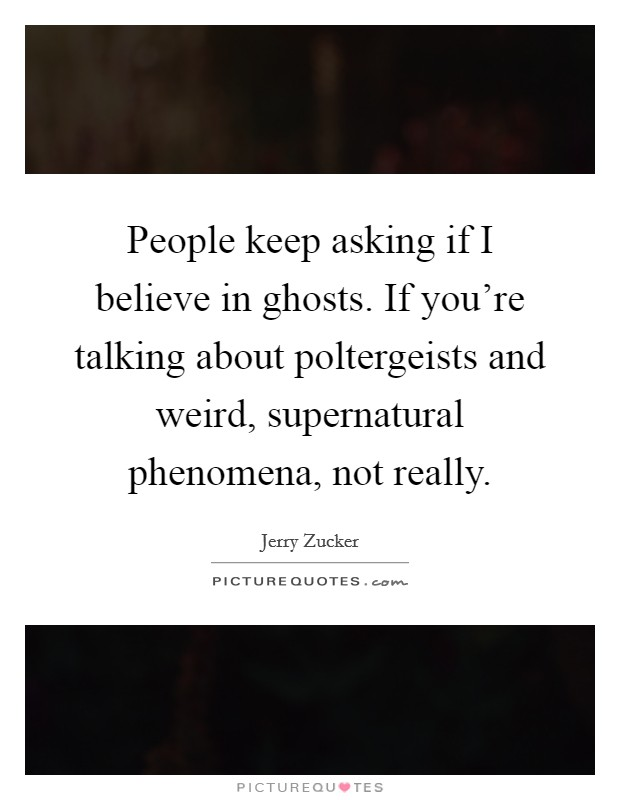 People keep asking if I believe in ghosts. If you're talking about poltergeists and weird, supernatural phenomena, not really Picture Quote #1