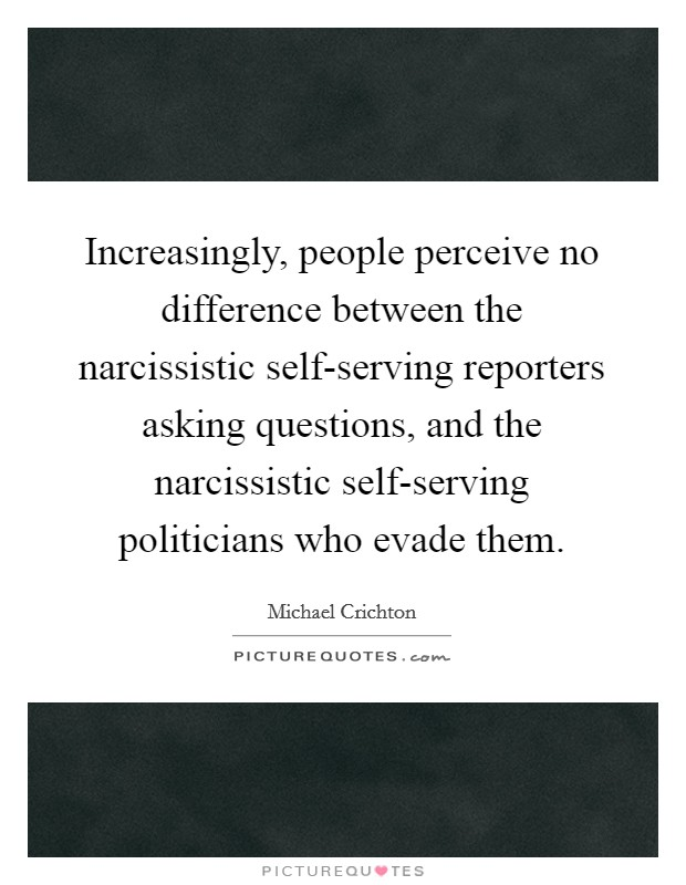 Increasingly, people perceive no difference between the narcissistic self-serving reporters asking questions, and the narcissistic self-serving politicians who evade them Picture Quote #1