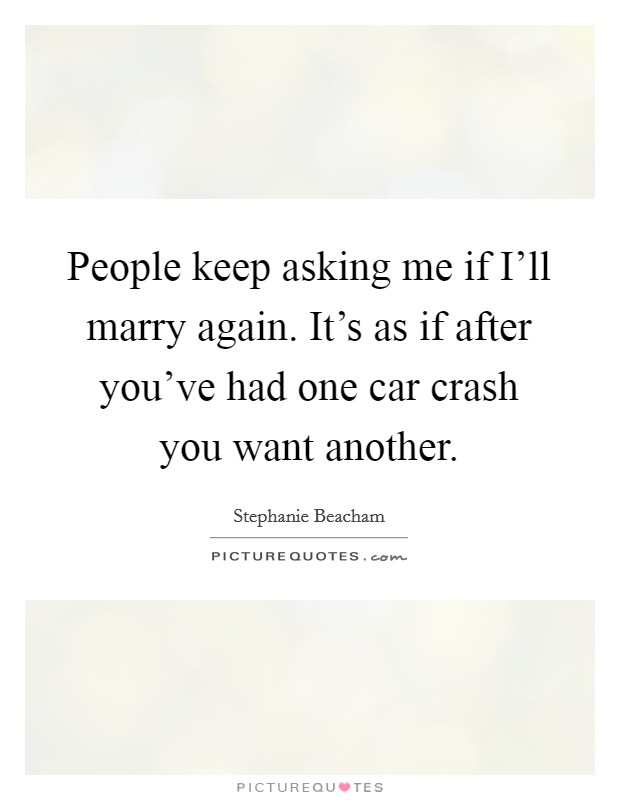 People keep asking me if I'll marry again. It's as if after you've had one car crash you want another Picture Quote #1