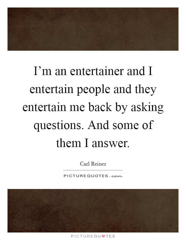 I'm an entertainer and I entertain people and they entertain me back by asking questions. And some of them I answer Picture Quote #1
