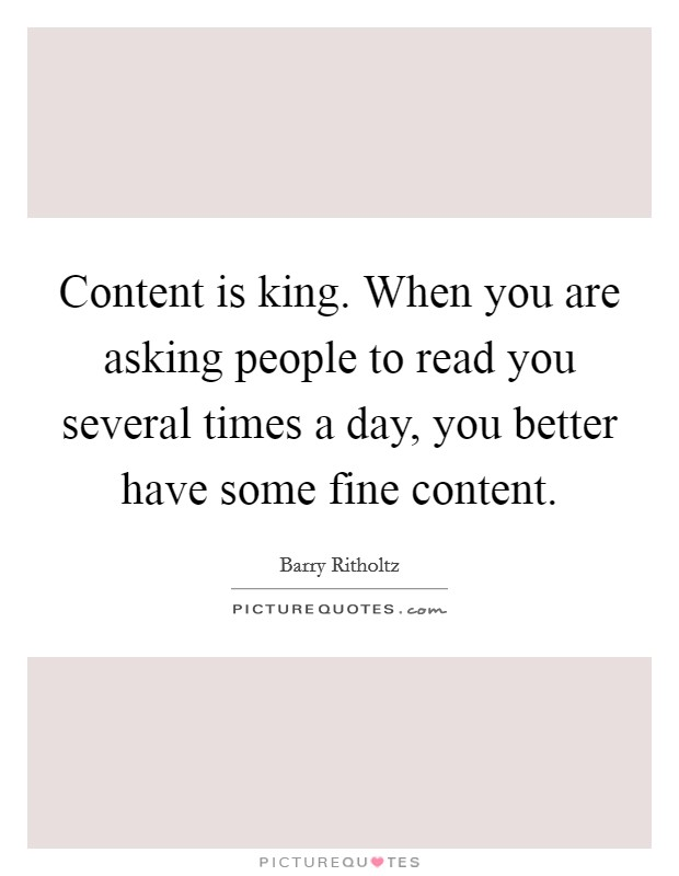 Content is king. When you are asking people to read you several times a day, you better have some fine content Picture Quote #1